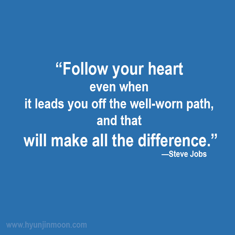 """Follow your heart even when it leads you off the well-worn path, and that will make all the difference."" - Steve Jobs"